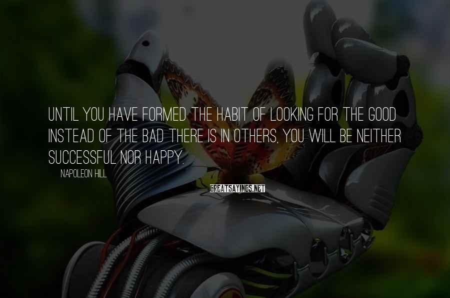 Napoleon Hill Sayings: Until you have formed the habit of looking for the good instead of the bad