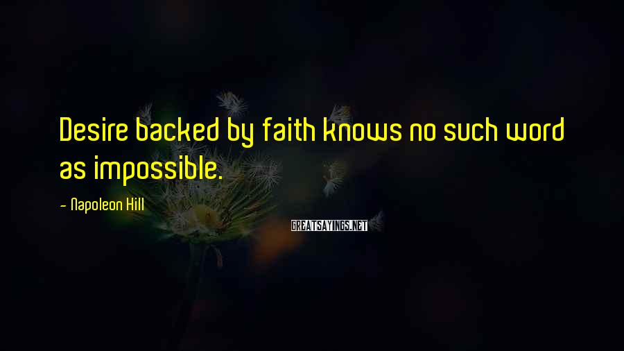 Napoleon Hill Sayings: Desire backed by faith knows no such word as impossible.