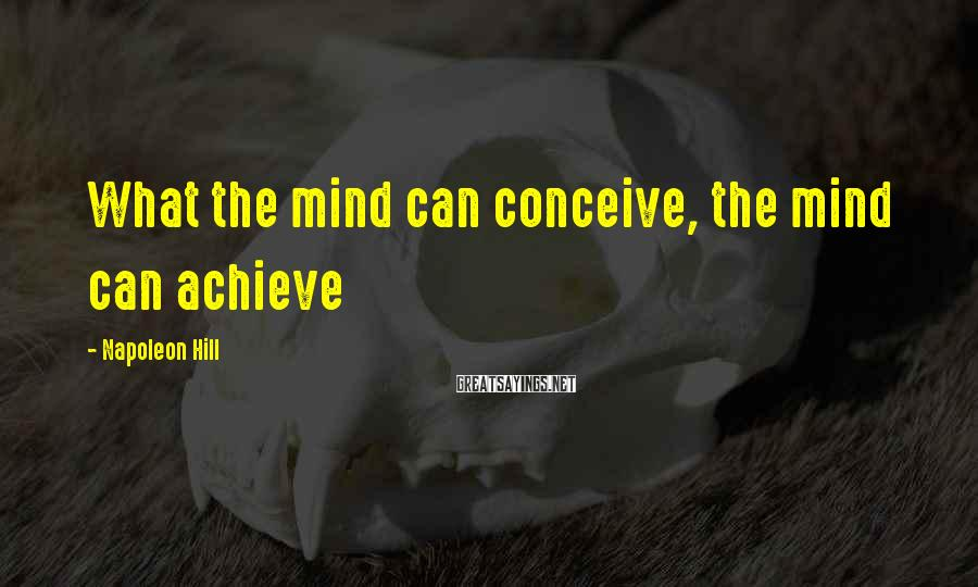 Napoleon Hill Sayings: What the mind can conceive, the mind can achieve