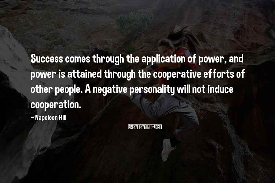 Napoleon Hill Sayings: Success comes through the application of power, and power is attained through the cooperative efforts