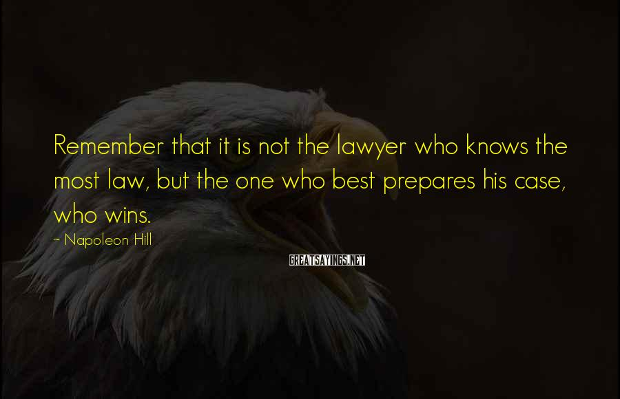 Napoleon Hill Sayings: Remember that it is not the lawyer who knows the most law, but the one