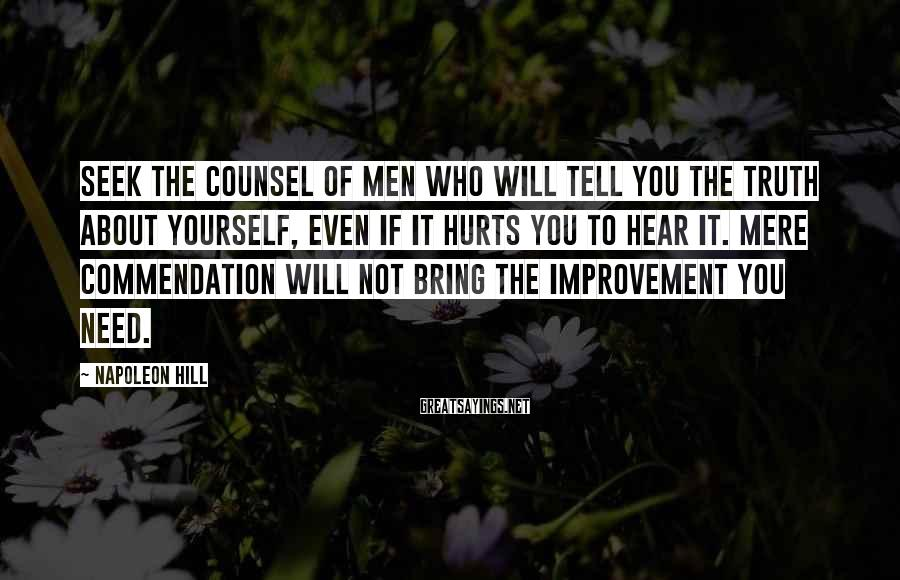 Napoleon Hill Sayings: Seek the counsel of men who will tell you the truth about yourself, even if