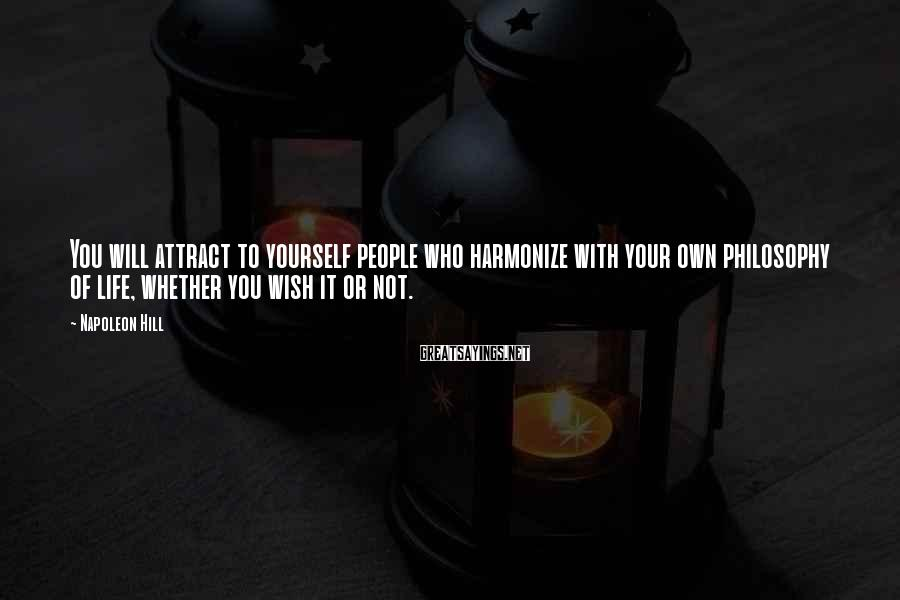 Napoleon Hill Sayings: You will attract to yourself people who harmonize with your own philosophy of life, whether