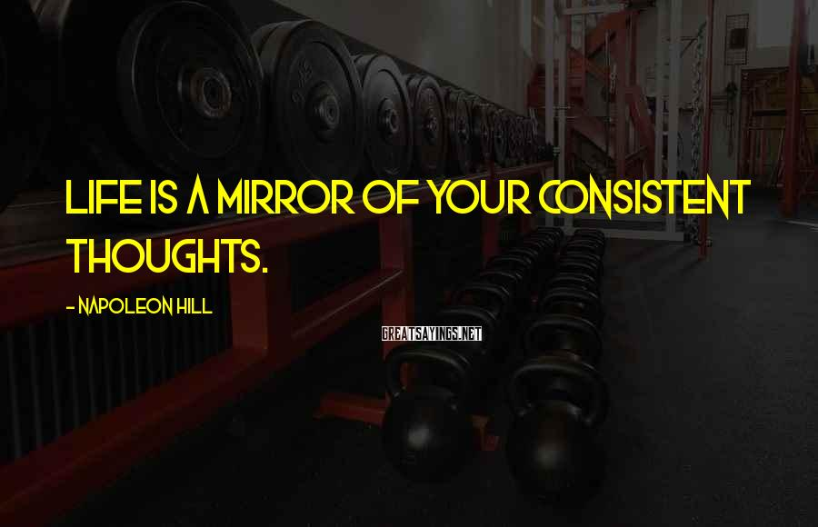 Napoleon Hill Sayings: Life is a mirror of your consistent thoughts.