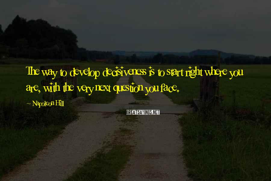 Napoleon Hill Sayings: The way to develop decisiveness is to start right where you are, with the very