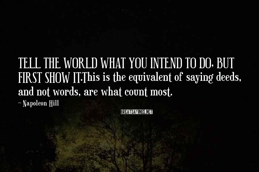 Napoleon Hill Sayings: TELL THE WORLD WHAT YOU INTEND TO DO, BUT FIRST SHOW IT.This is the equivalent