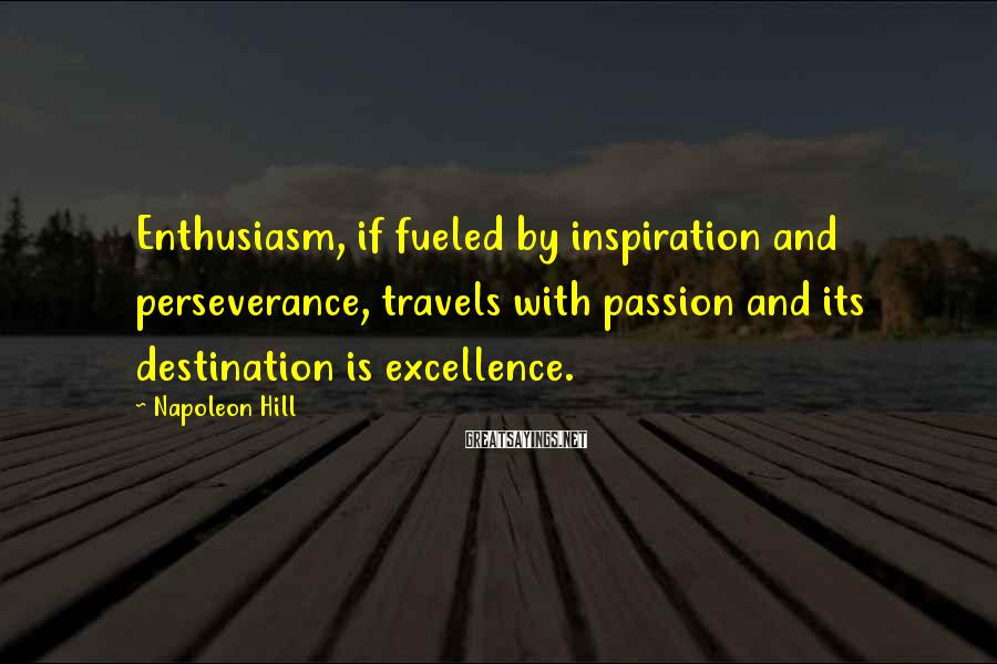 Napoleon Hill Sayings: Enthusiasm, if fueled by inspiration and perseverance, travels with passion and its destination is excellence.