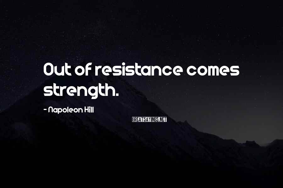 Napoleon Hill Sayings: Out of resistance comes strength.