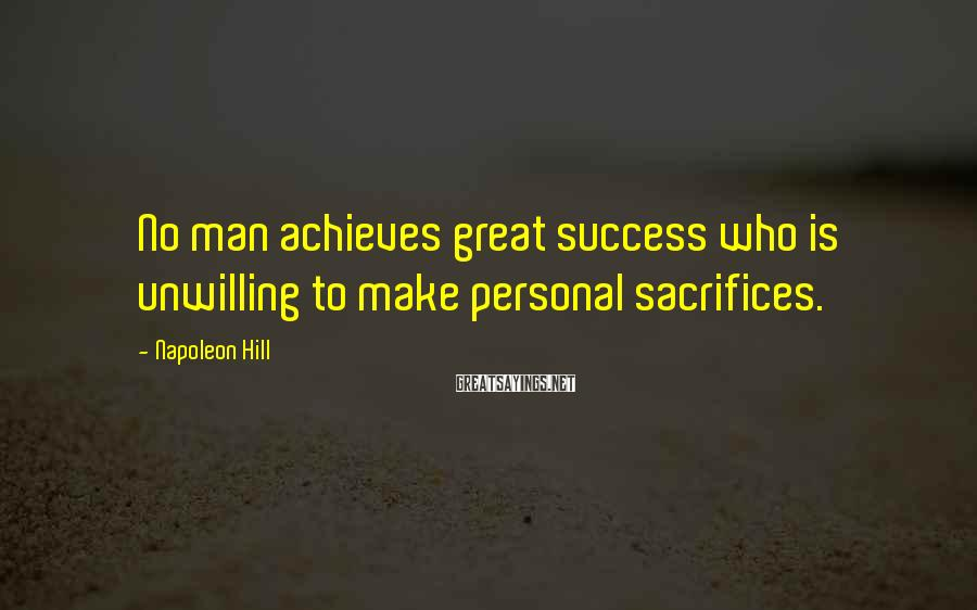 Napoleon Hill Sayings: No man achieves great success who is unwilling to make personal sacrifices.