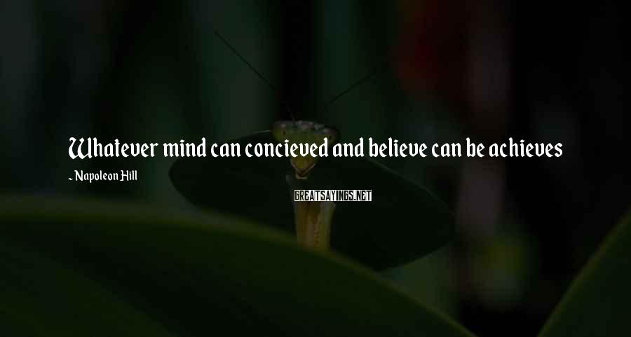 Napoleon Hill Sayings: Whatever mind can concieved and believe can be achieves