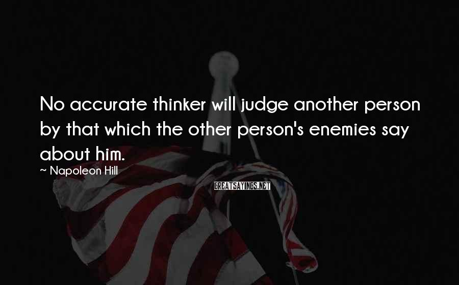 Napoleon Hill Sayings: No accurate thinker will judge another person by that which the other person's enemies say