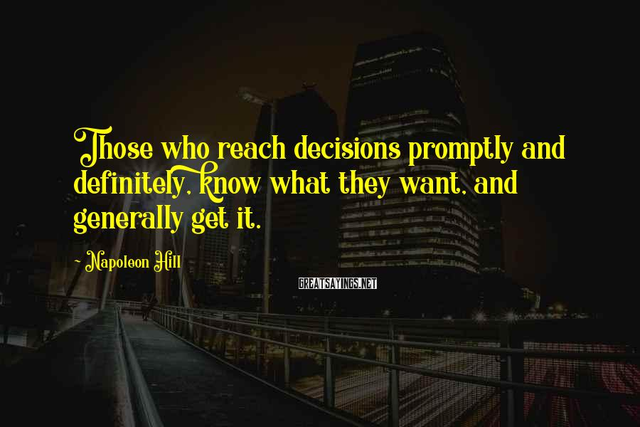 Napoleon Hill Sayings: Those who reach decisions promptly and definitely, know what they want, and generally get it.
