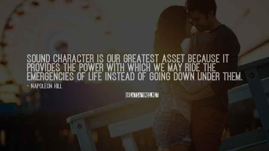 Napoleon Hill Sayings: Sound character is our greatest asset because it provides the power with which we may