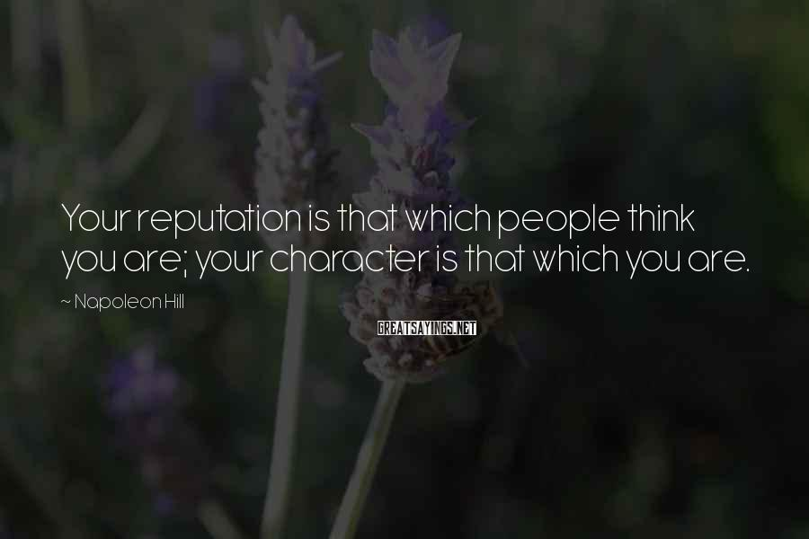 Napoleon Hill Sayings: Your reputation is that which people think you are; your character is that which you