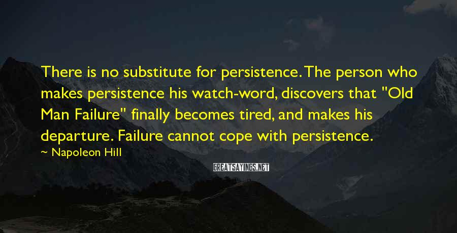 Napoleon Hill Sayings: There is no substitute for persistence. The person who makes persistence his watch-word, discovers that