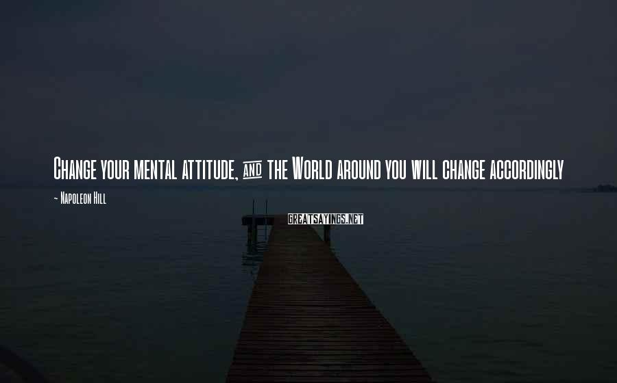 Napoleon Hill Sayings: Change your mental attitude, & the World around you will change accordingly