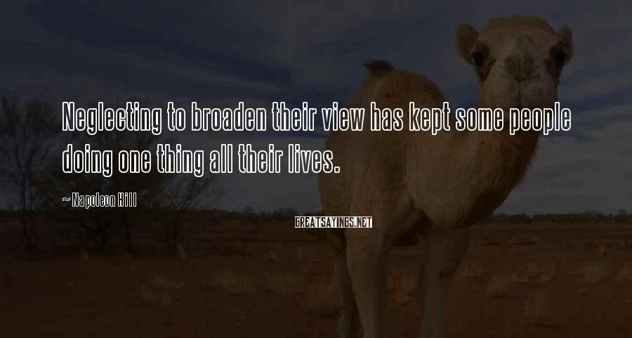 Napoleon Hill Sayings: Neglecting to broaden their view has kept some people doing one thing all their lives.