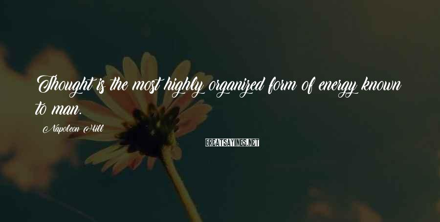 Napoleon Hill Sayings: Thought is the most highly organized form of energy known to man.