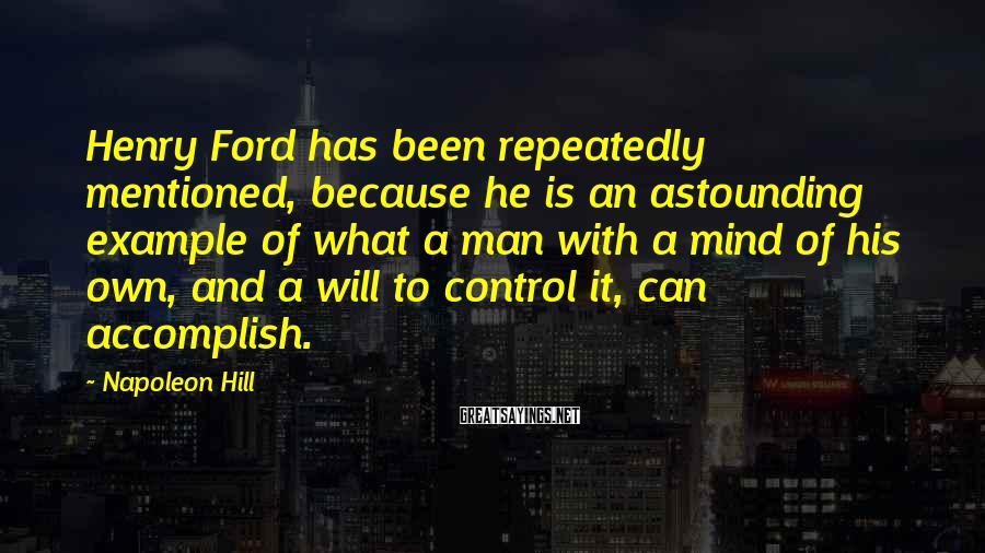 Napoleon Hill Sayings: Henry Ford has been repeatedly mentioned, because he is an astounding example of what a