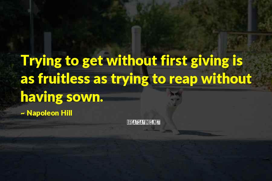 Napoleon Hill Sayings: Trying to get without first giving is as fruitless as trying to reap without having