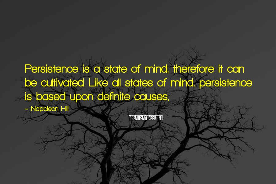 Napoleon Hill Sayings: Persistence is a state of mind, therefore it can be cultivated. Like all states of