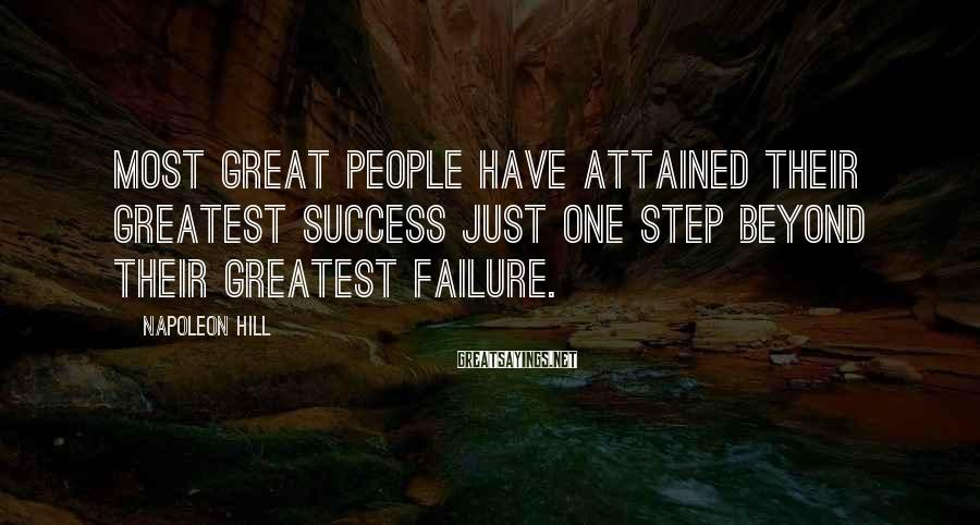 Napoleon Hill Sayings: Most great people have attained their greatest success just one step beyond their greatest failure.