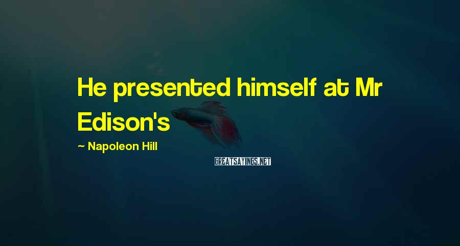 Napoleon Hill Sayings: He presented himself at Mr Edison's