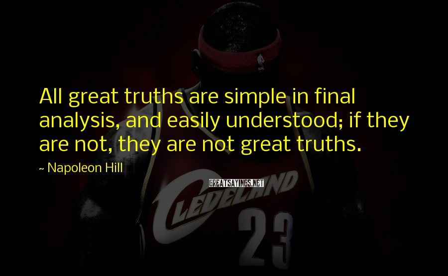 Napoleon Hill Sayings: All great truths are simple in final analysis, and easily understood; if they are not,