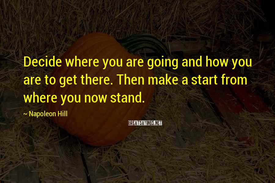 Napoleon Hill Sayings: Decide where you are going and how you are to get there. Then make a