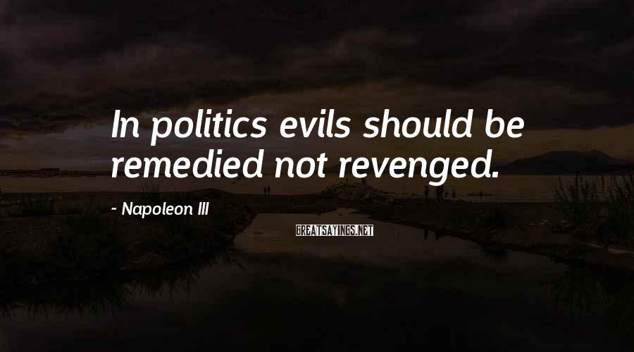 Napoleon III Sayings: In politics evils should be remedied not revenged.