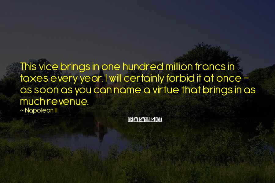 Napoleon III Sayings: This vice brings in one hundred million francs in taxes every year. I will certainly