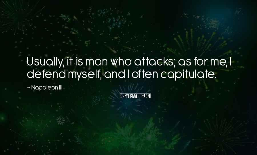 Napoleon III Sayings: Usually, it is man who attacks; as for me, I defend myself, and I often