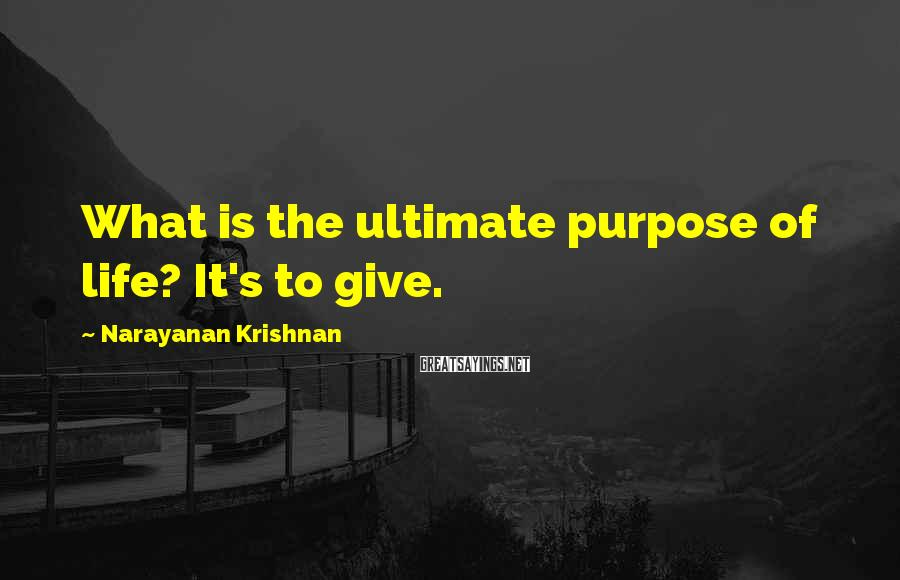 Narayanan Krishnan Sayings: What is the ultimate purpose of life? It's to give.