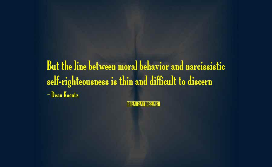 Narcissistic Behavior Sayings By Dean Koontz: But the line between moral behavior and narcissistic self-righteousness is thin and difficult to discern