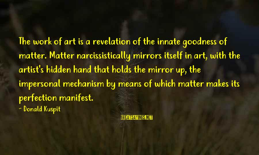 Narcissistically Sayings By Donald Kuspit: The work of art is a revelation of the innate goodness of matter. Matter narcissistically