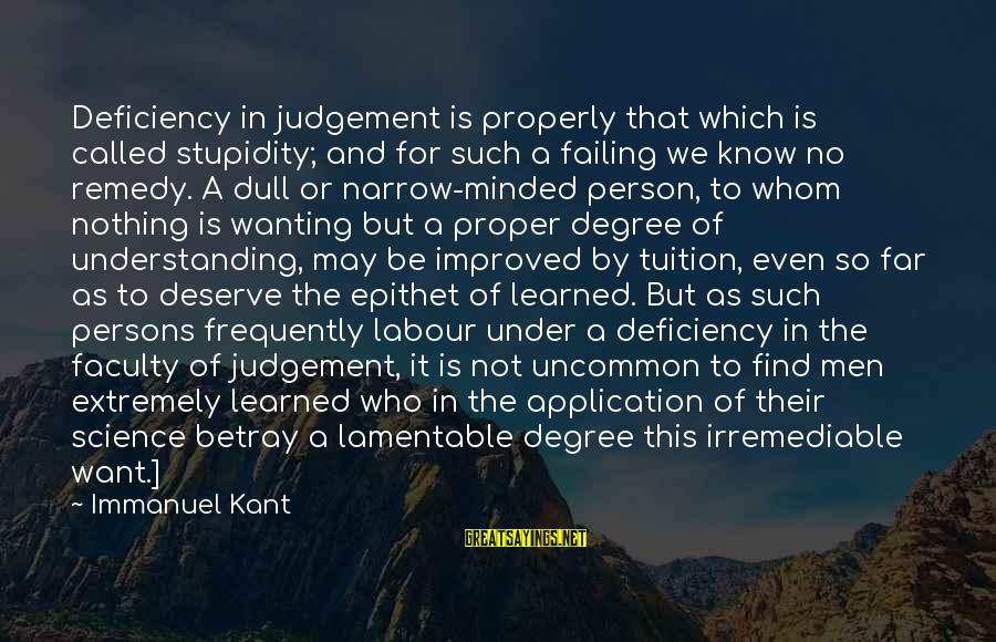 Narrow-minded Persons Sayings By Immanuel Kant: Deficiency in judgement is properly that which is called stupidity; and for such a failing