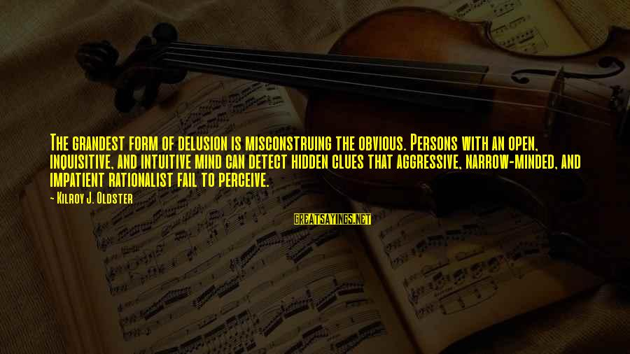 Narrow-minded Persons Sayings By Kilroy J. Oldster: The grandest form of delusion is misconstruing the obvious. Persons with an open, inquisitive, and