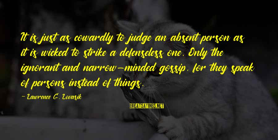 Narrow-minded Persons Sayings By Lawrence G. Lovasik: It is just as cowardly to judge an absent person as it is wicked to