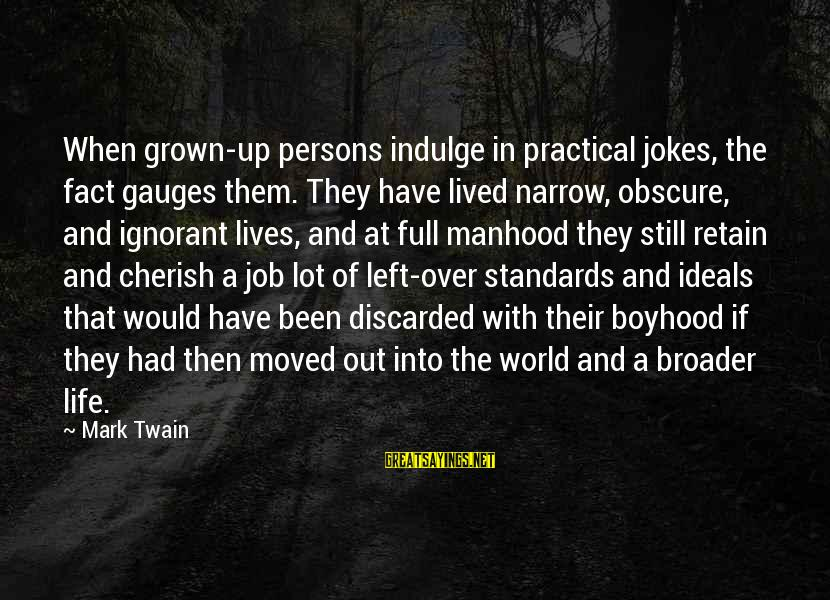Narrow-minded Persons Sayings By Mark Twain: When grown-up persons indulge in practical jokes, the fact gauges them. They have lived narrow,