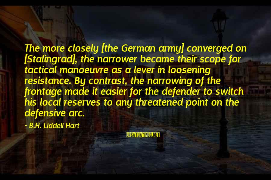 Narrower Sayings By B.H. Liddell Hart: The more closely [the German army] converged on [Stalingrad], the narrower became their scope for