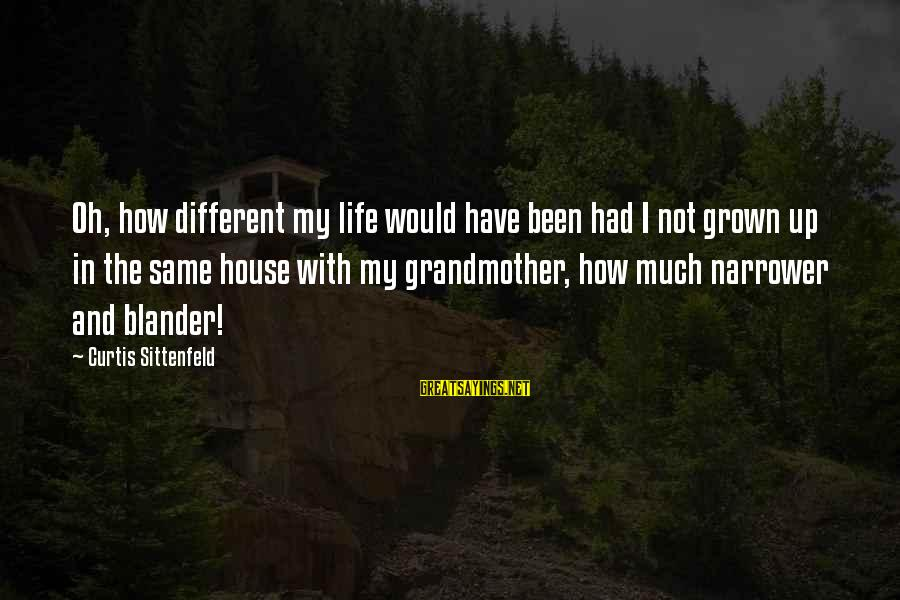 Narrower Sayings By Curtis Sittenfeld: Oh, how different my life would have been had I not grown up in the
