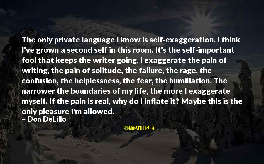 Narrower Sayings By Don DeLillo: The only private language I know is self-exaggeration. I think I've grown a second self