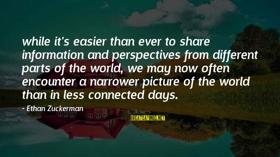 Narrower Sayings By Ethan Zuckerman: while it's easier than ever to share information and perspectives from different parts of the