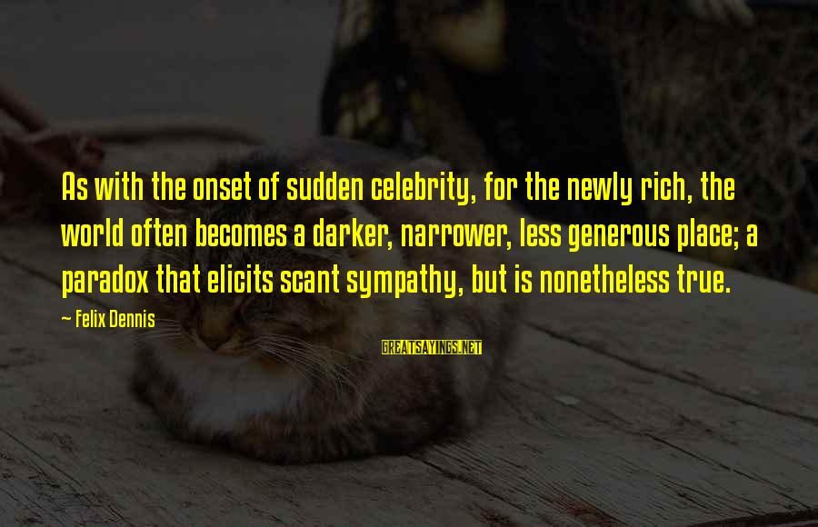 Narrower Sayings By Felix Dennis: As with the onset of sudden celebrity, for the newly rich, the world often becomes