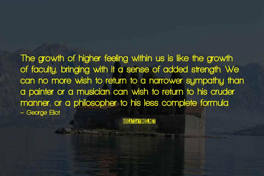 Narrower Sayings By George Eliot: The growth of higher feeling within us is like the growth of faculty, bringing with