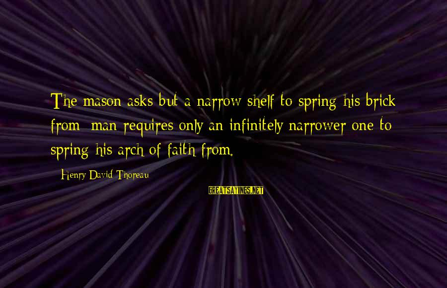 Narrower Sayings By Henry David Thoreau: The mason asks but a narrow shelf to spring his brick from; man requires only