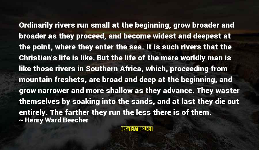 Narrower Sayings By Henry Ward Beecher: Ordinarily rivers run small at the beginning, grow broader and broader as they proceed, and
