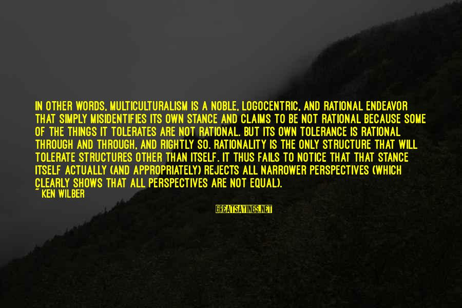 Narrower Sayings By Ken Wilber: In other words, multiculturalism is a noble, logocentric, and rational endeavor that simply misidentifies its