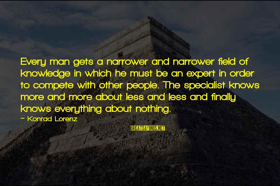 Narrower Sayings By Konrad Lorenz: Every man gets a narrower and narrower field of knowledge in which he must be