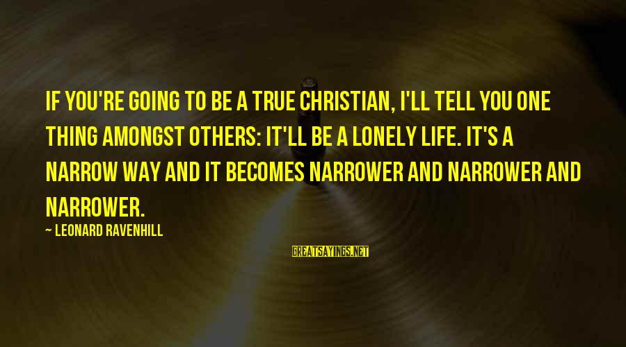 Narrower Sayings By Leonard Ravenhill: If you're going to be a true Christian, I'll tell you one thing amongst others:
